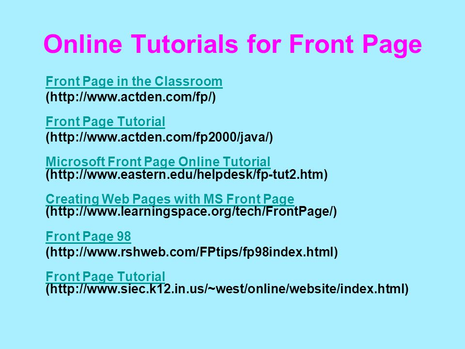 Online Tutorials for Front Page Front Page in the Classroom (http://www.actden.com/fp/) Front Page Tutorial Front Page Tutorial (http://www.actden.com/fp2000/java/) Microsoft Front Page Online Tutorial (http://www.eastern.edu/helpdesk/fp-tut2.htm) Creating Web Pages with MS Front Page (http://www.learningspace.org/tech/FrontPage/) Front Page 98 Microsoft Front Page Online Tutorial Creating Web Pages with MS Front Page Front Page 98 (http://www.rshweb.com/FPtips/fp98index.html) Front Page Tutorial (http://www.siec.k12.in.us/~west/online/website/index.html) Front Page Tutorial