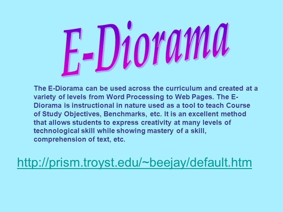 http://prism.troyst.edu/~beejay/default.htm The E-Diorama can be used across the curriculum and created at a variety of levels from Word Processing to Web Pages.