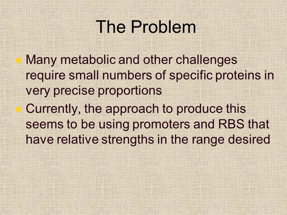 The Problem Many metabolic and other challenges require small numbers of specific proteins in very precise proportions Currently, the approach to produce this seems to be using promoters and RBS that have relative strengths in the range desired