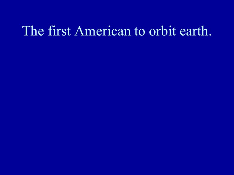 The first American to orbit earth.