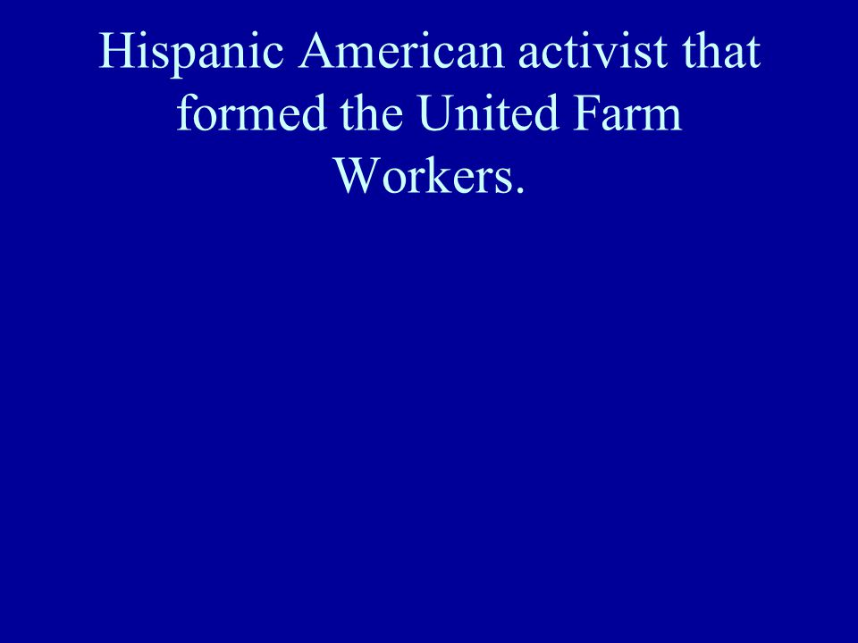 Hispanic American activist that formed the United Farm Workers.