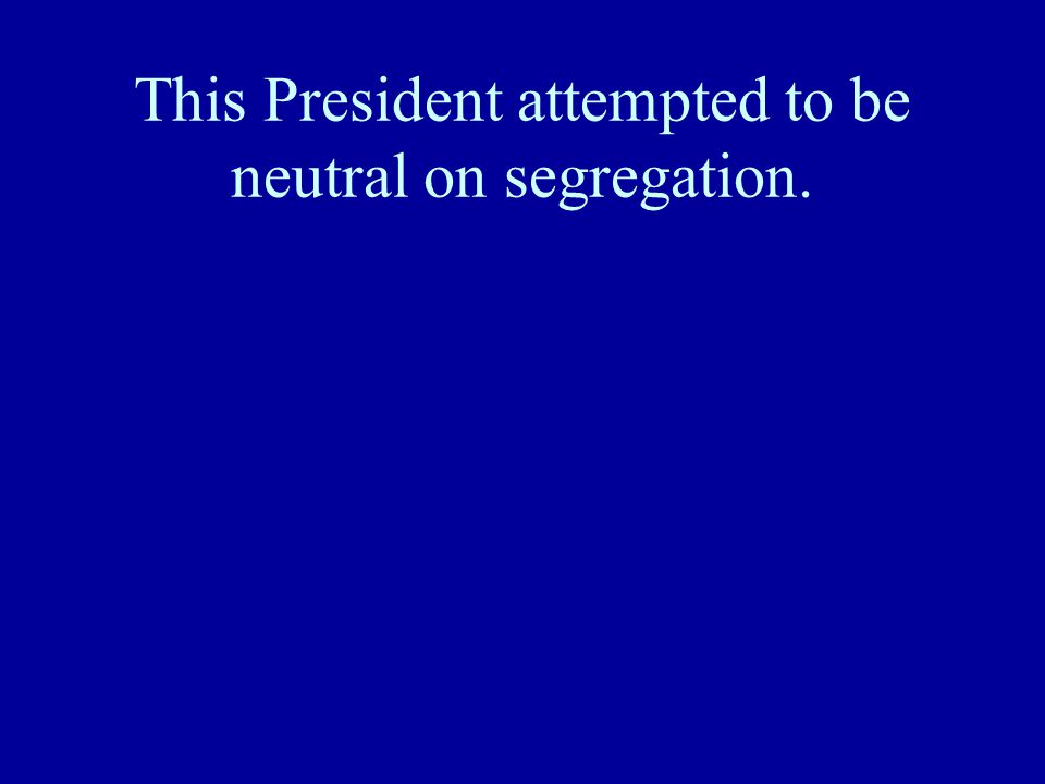 This President attempted to be neutral on segregation.
