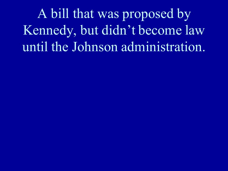 A bill that was proposed by Kennedy, but didn't become law until the Johnson administration.
