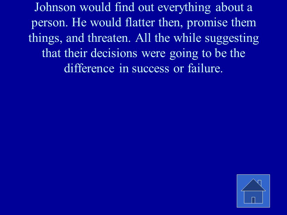 Johnson would find out everything about a person. He would flatter then, promise them things, and threaten. All the while suggesting that their decisi