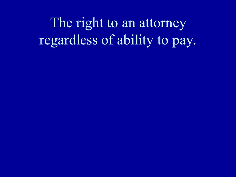 The right to an attorney regardless of ability to pay.