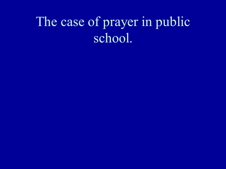 The case of prayer in public school.