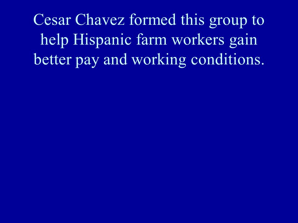 Cesar Chavez formed this group to help Hispanic farm workers gain better pay and working conditions.