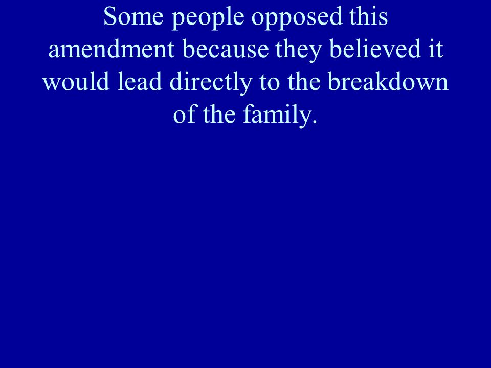 Some people opposed this amendment because they believed it would lead directly to the breakdown of the family.