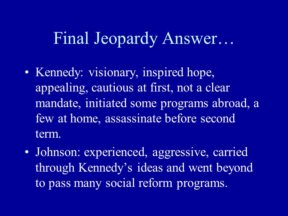 Final Jeopardy Answer… Kennedy: visionary, inspired hope, appealing, cautious at first, not a clear mandate, initiated some programs abroad, a few at