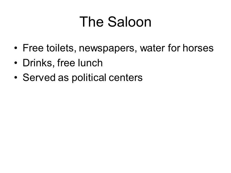 The Saloon Free toilets, newspapers, water for horses Drinks, free lunch Served as political centers