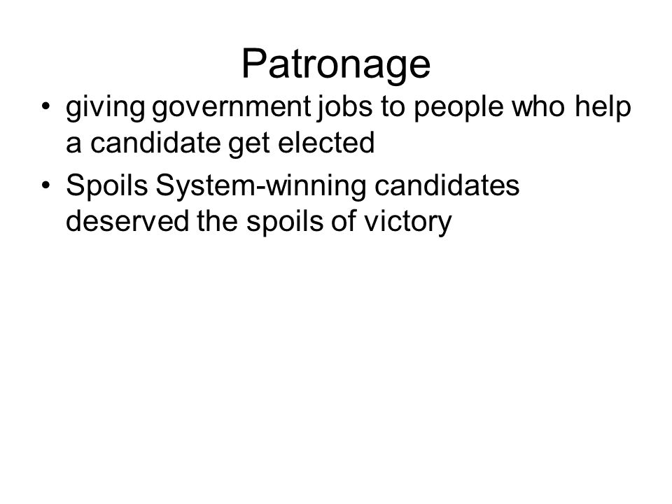Patronage giving government jobs to people who help a candidate get elected Spoils System-winning candidates deserved the spoils of victory