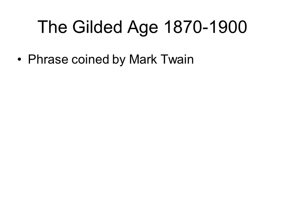 The Gilded Age 1870-1900 Phrase coined by Mark Twain