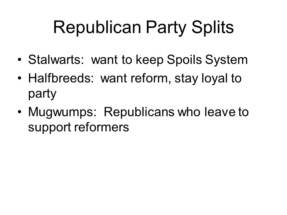 Republican Party Splits Stalwarts: want to keep Spoils System Halfbreeds: want reform, stay loyal to party Mugwumps: Republicans who leave to support reformers