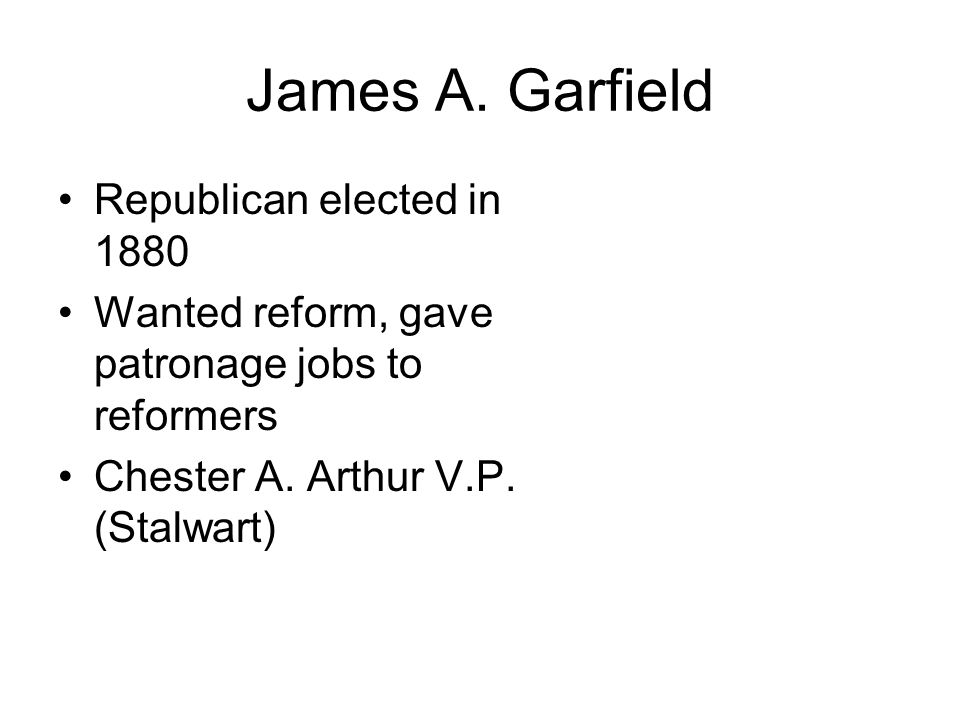 James A. Garfield Republican elected in 1880 Wanted reform, gave patronage jobs to reformers Chester A. Arthur V.P. (Stalwart)