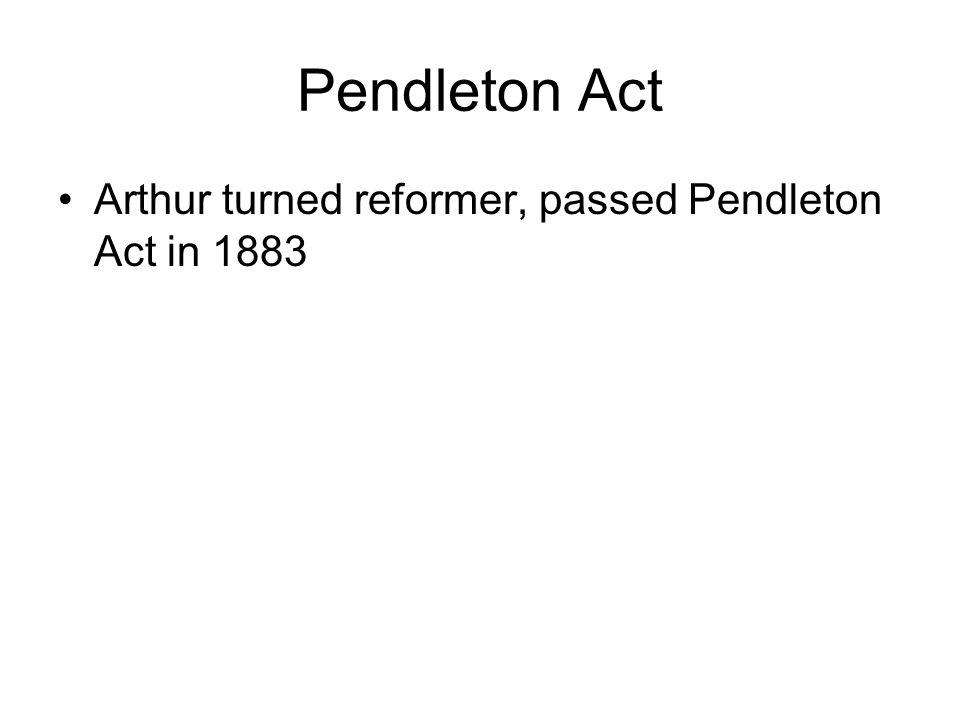Pendleton Act Arthur turned reformer, passed Pendleton Act in 1883