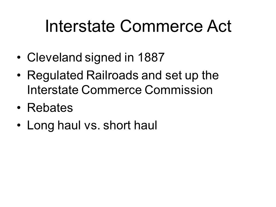 Interstate Commerce Act Cleveland signed in 1887 Regulated Railroads and set up the Interstate Commerce Commission Rebates Long haul vs.