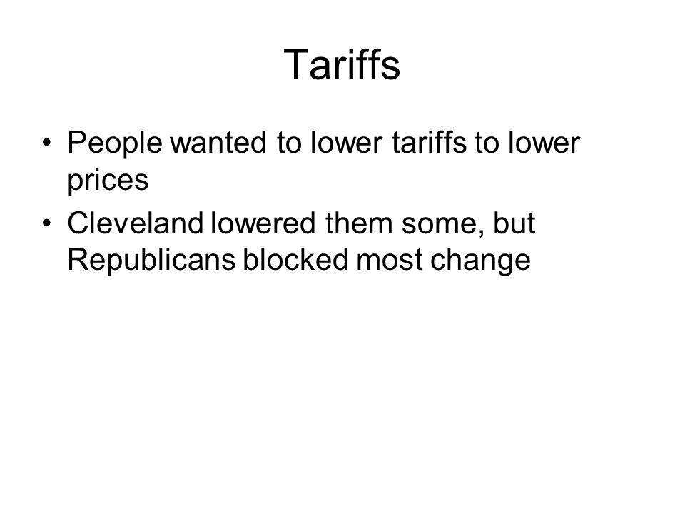 Tariffs People wanted to lower tariffs to lower prices Cleveland lowered them some, but Republicans blocked most change