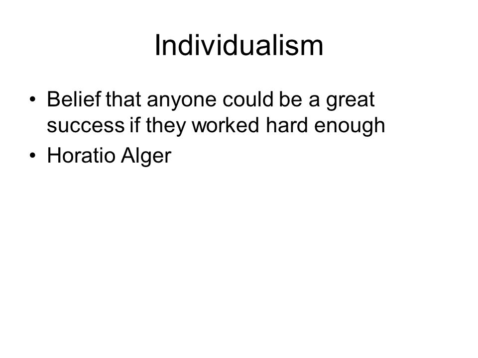 Individualism Belief that anyone could be a great success if they worked hard enough Horatio Alger