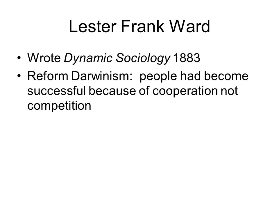 Lester Frank Ward Wrote Dynamic Sociology 1883 Reform Darwinism: people had become successful because of cooperation not competition
