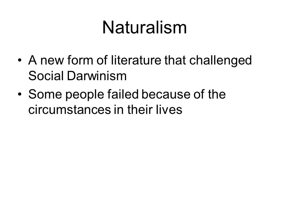 Naturalism A new form of literature that challenged Social Darwinism Some people failed because of the circumstances in their lives