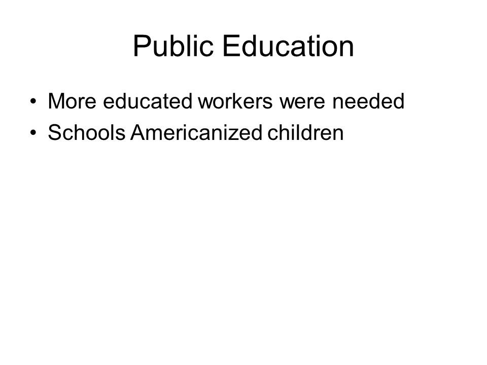 Public Education More educated workers were needed Schools Americanized children