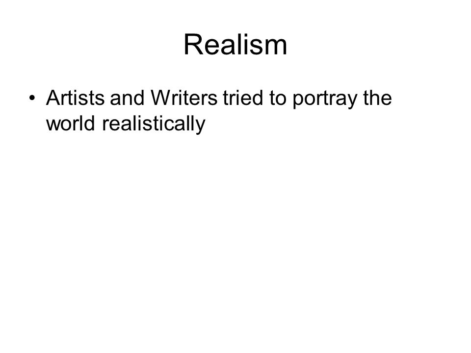 Realism Artists and Writers tried to portray the world realistically