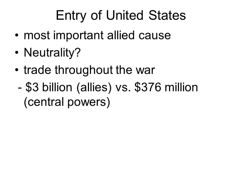 Entry of United States most important allied cause Neutrality? trade throughout the war - $3 billion (allies) vs. $376 million (central powers)