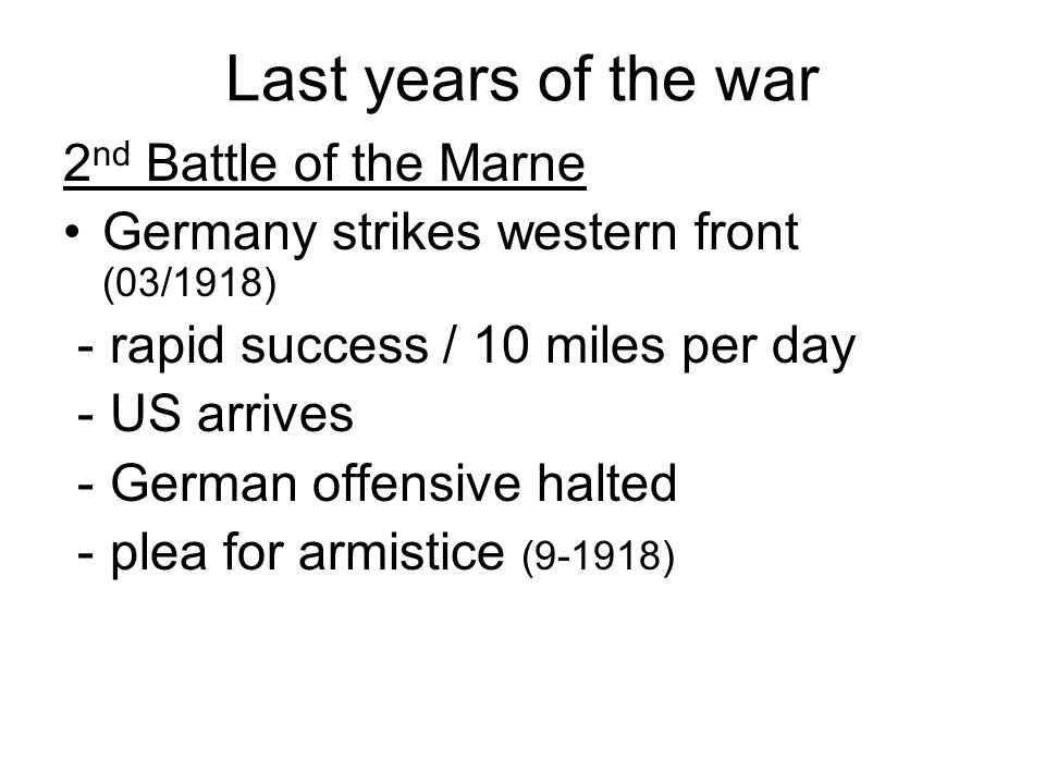 Last years of the war 2 nd Battle of the Marne Germany strikes western front (03/1918) - rapid success / 10 miles per day - US arrives - German offensive halted - plea for armistice (9-1918)