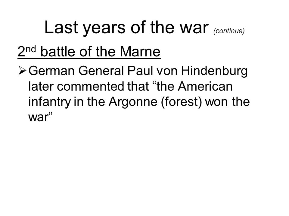 "Last years of the war (continue) 2 nd battle of the Marne  German General Paul von Hindenburg later commented that ""the American infantry in the Argo"