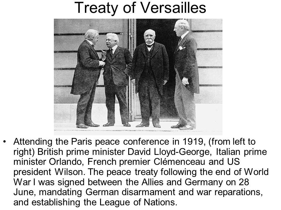 Treaty of Versailles Attending the Paris peace conference in 1919, (from left to right) British prime minister David Lloyd-George, Italian prime minister Orlando, French premier Clémenceau and US president Wilson.