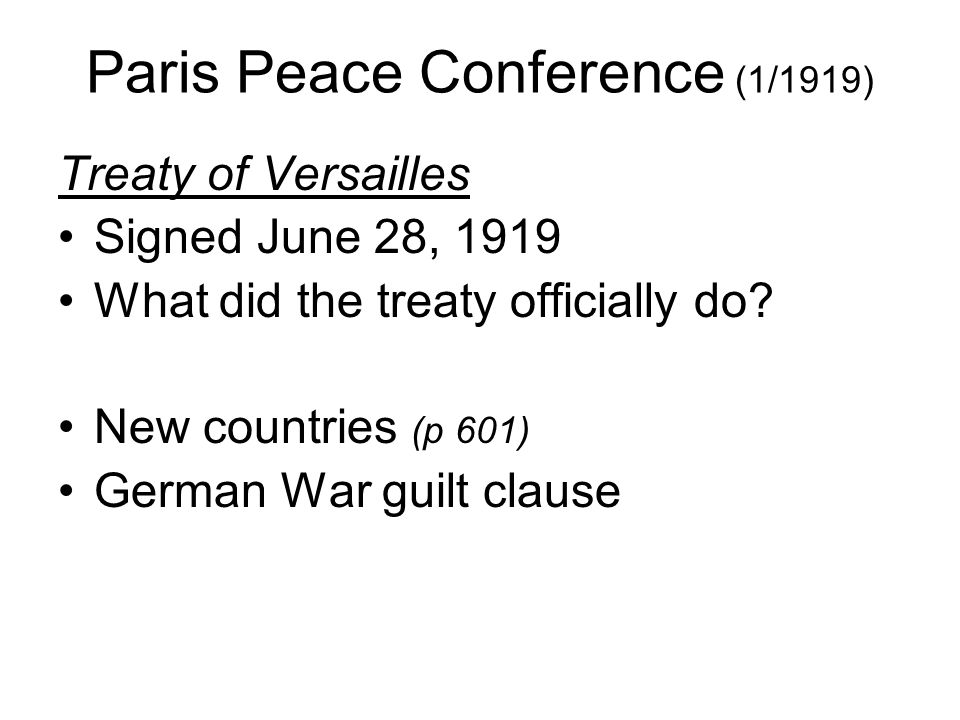 Paris Peace Conference (1/1919) Treaty of Versailles Signed June 28, 1919 What did the treaty officially do? New countries (p 601) German War guilt cl