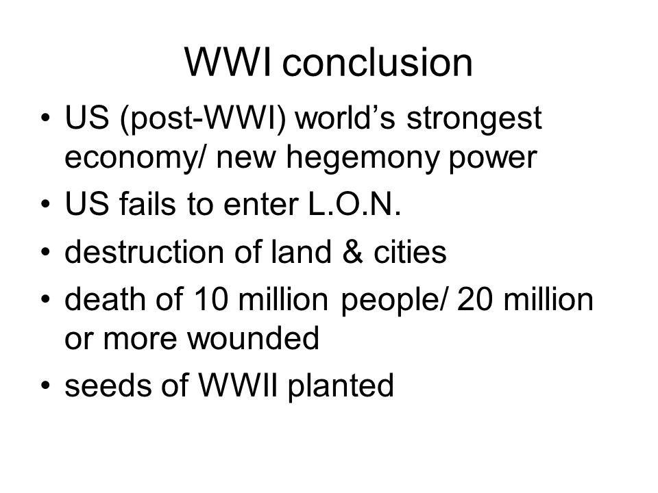 WWI conclusion US (post-WWI) world's strongest economy/ new hegemony power US fails to enter L.O.N. destruction of land & cities death of 10 million p