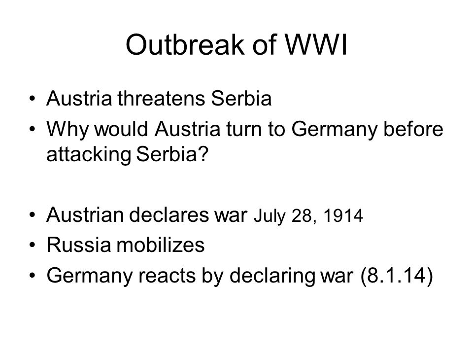 Outbreak of WWI Austria threatens Serbia Why would Austria turn to Germany before attacking Serbia? Austrian declares war July 28, 1914 Russia mobiliz