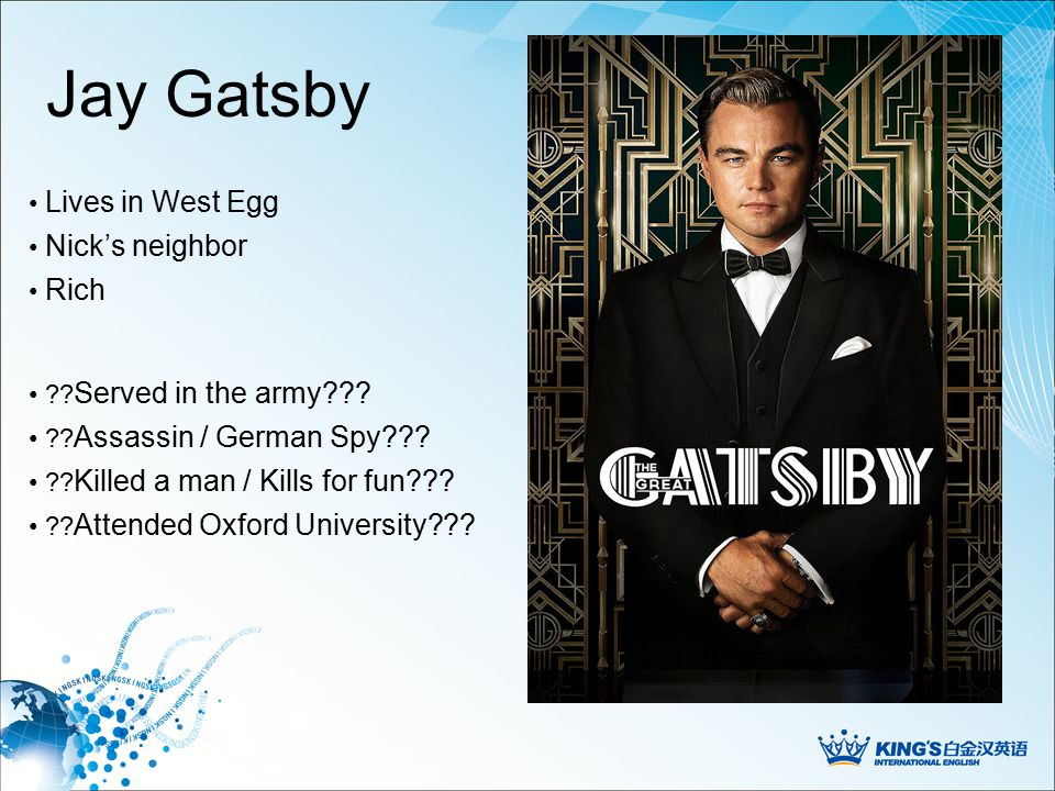 Jay Gatsby Nick's neighbor Lives in West Egg ?. Served in the army??.
