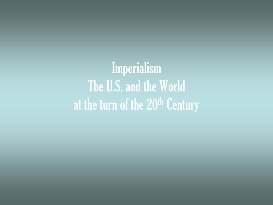 Imperialism The U.S. and the World at the turn of the 20 th Century