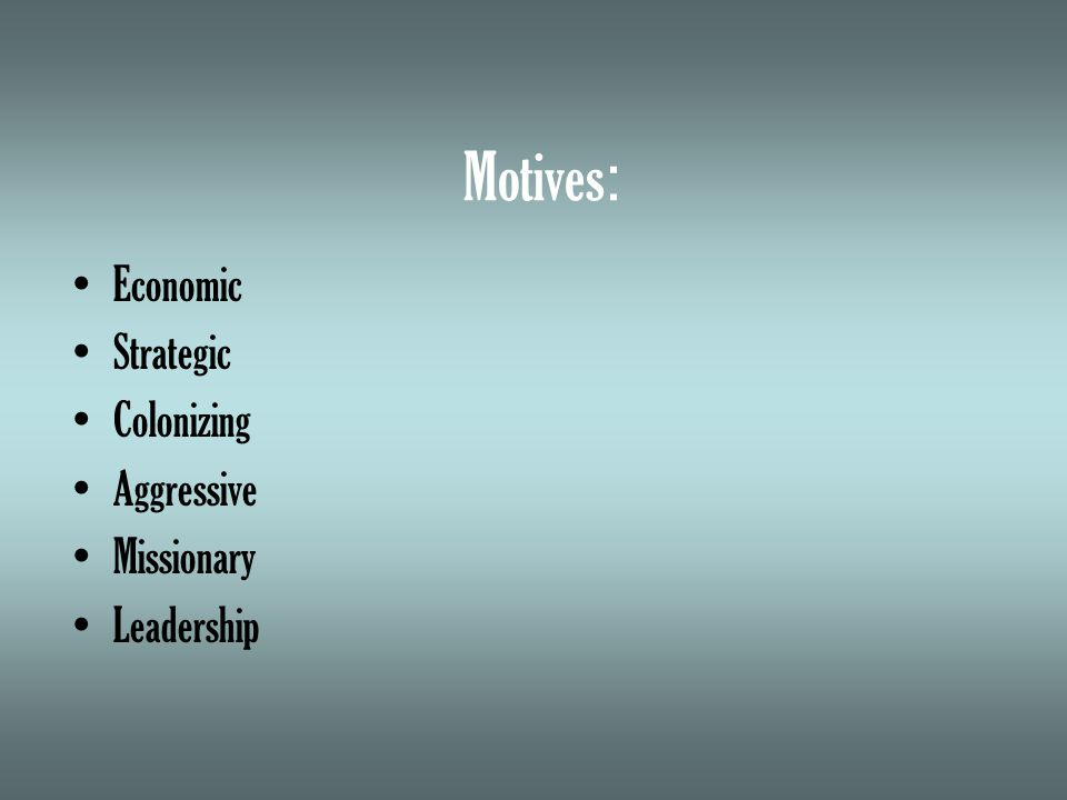 Motives : Economic Strategic Colonizing Aggressive Missionary Leadership