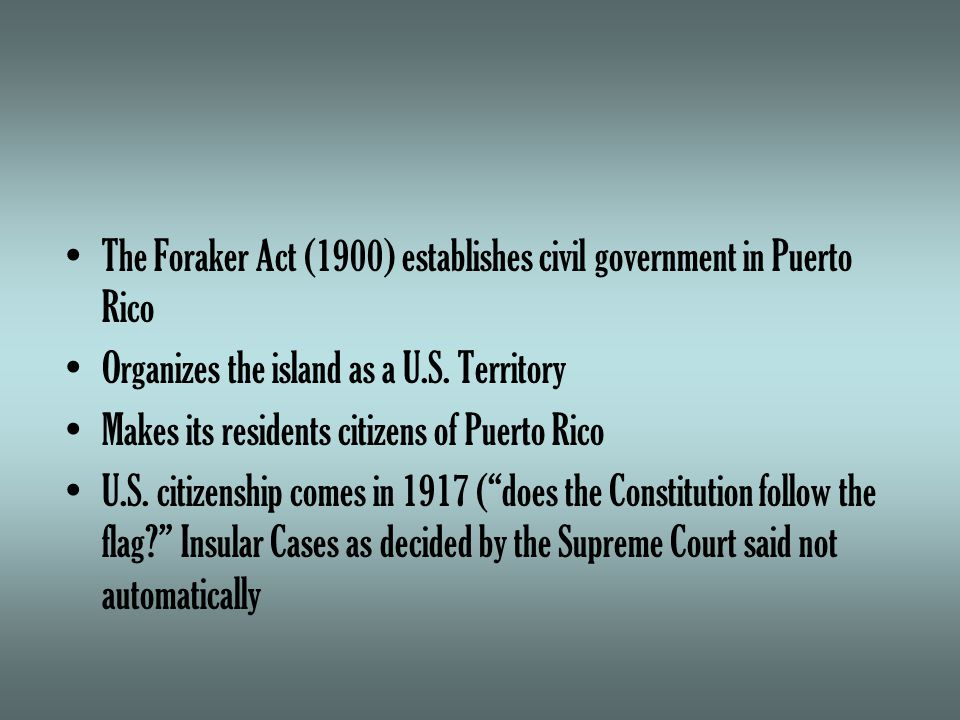 The Foraker Act (1900) establishes civil government in Puerto Rico Organizes the island as a U.S.