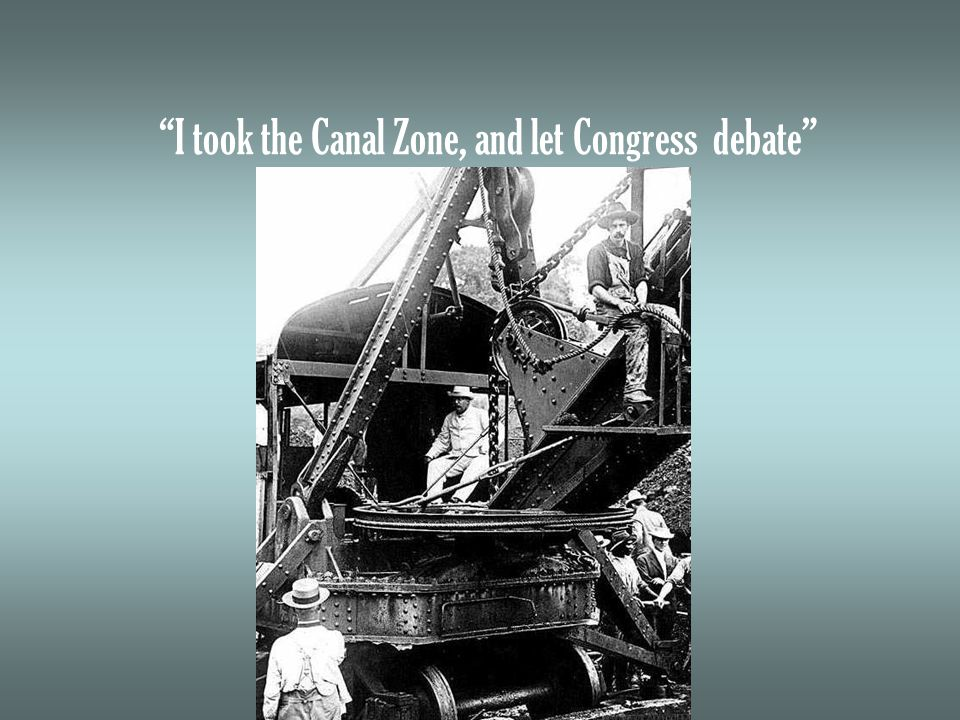 I took the Canal Zone, and let Congress debate