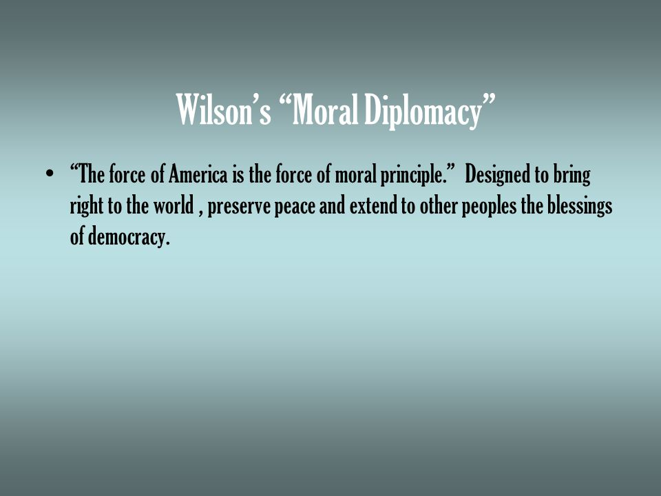 Wilson's Moral Diplomacy The force of America is the force of moral principle. Designed to bring right to the world, preserve peace and extend to other peoples the blessings of democracy.
