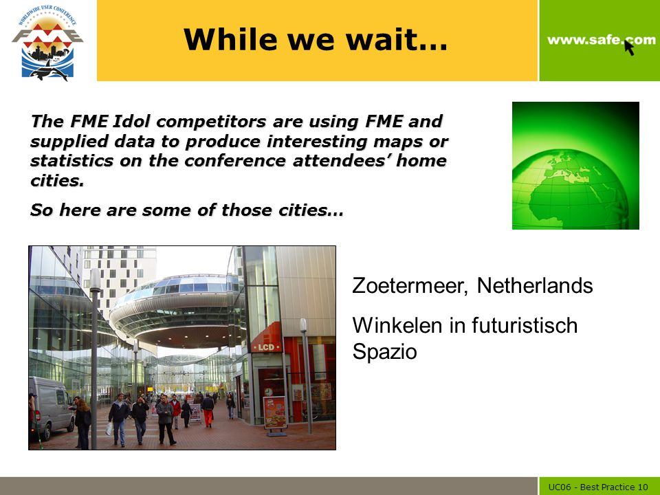 UC06 - Best Practice 10 While we wait… Zoetermeer, Netherlands Winkelen in futuristisch Spazio The FME Idol competitors are using FME and supplied dat