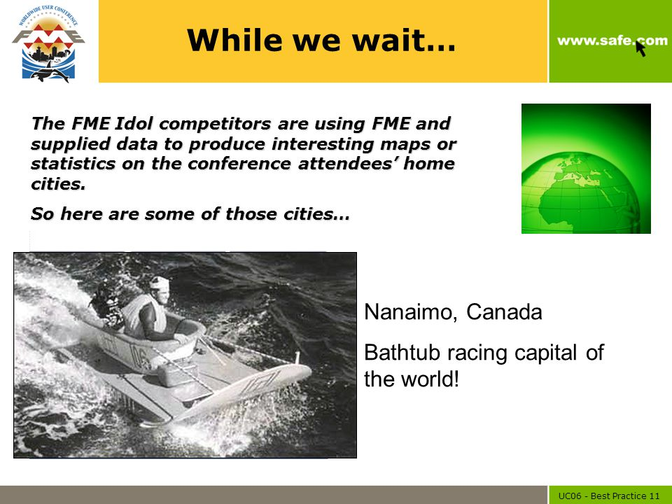 UC06 - Best Practice 11 While we wait… Nanaimo, Canada Bathtub racing capital of the world! The FME Idol competitors are using FME and supplied data t
