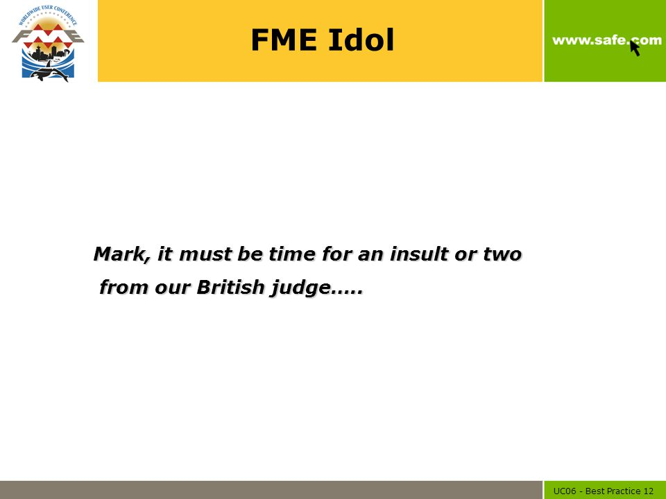 UC06 - Best Practice 12 FME Idol Mark, it must be time for an insult or two from our British judge….. from our British judge…..