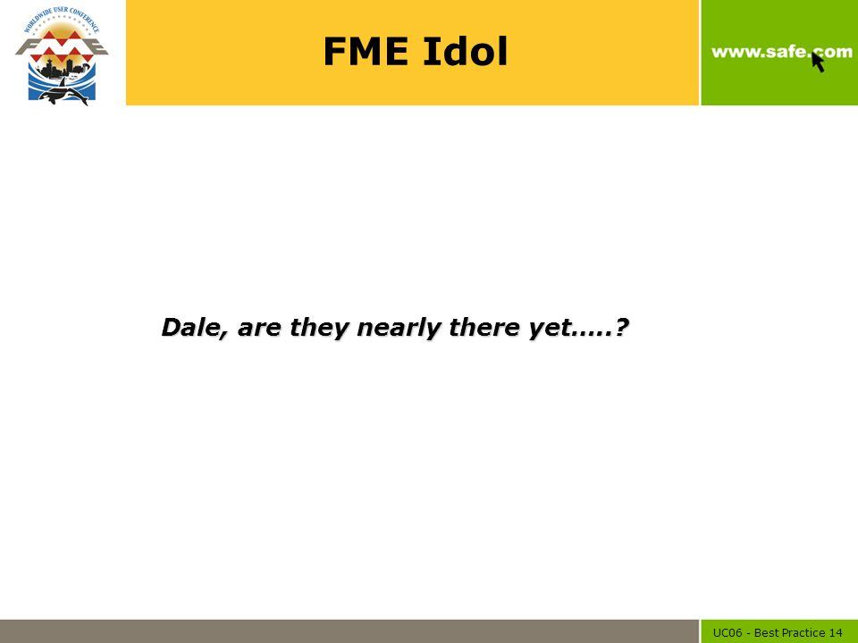 UC06 - Best Practice 14 FME Idol Dale, are they nearly there yet…..?