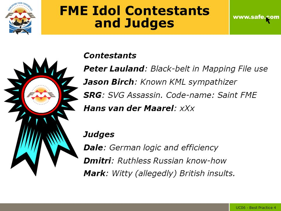 UC06 - Best Practice 4 FME Idol Contestants and Judges Contestants Peter Lauland: Black-belt in Mapping File use Jason Birch: Known KML sympathizer SR