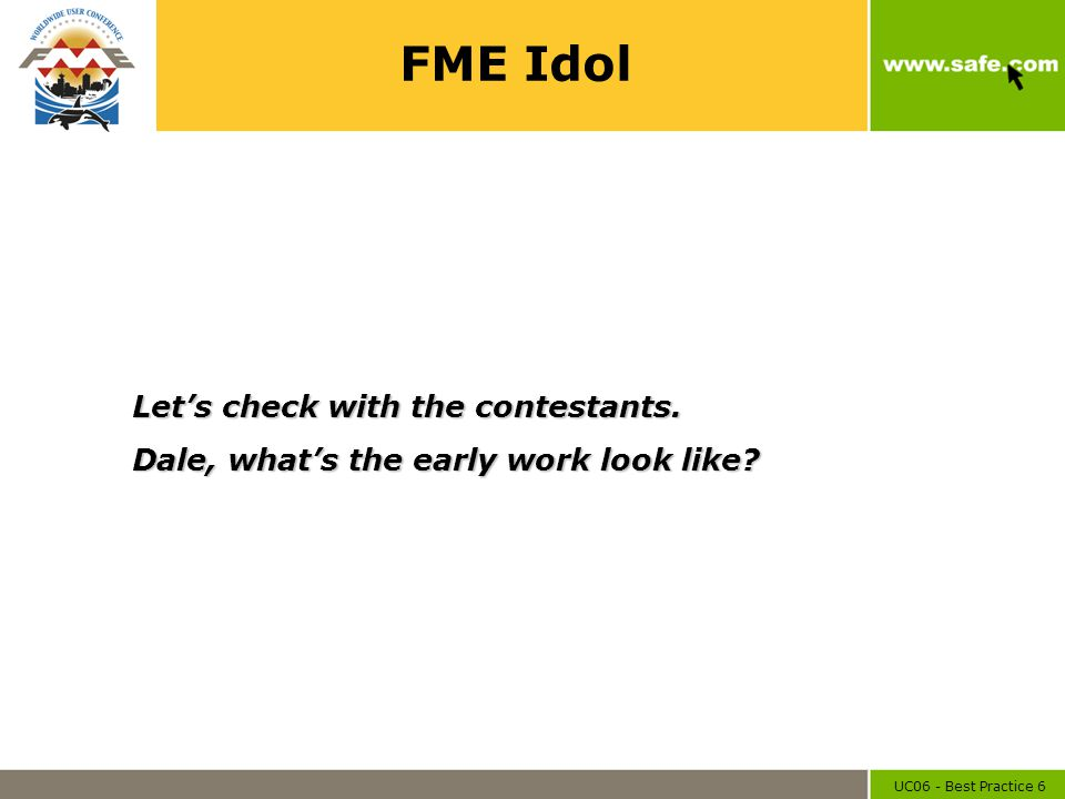 UC06 - Best Practice 6 FME Idol Let's check with the contestants. Dale, what's the early work look like?