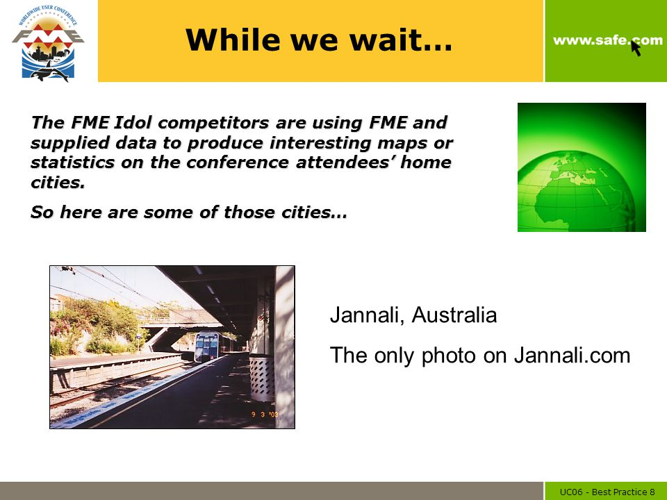 UC06 - Best Practice 8 While we wait… Jannali, Australia The only photo on Jannali.com The FME Idol competitors are using FME and supplied data to pro