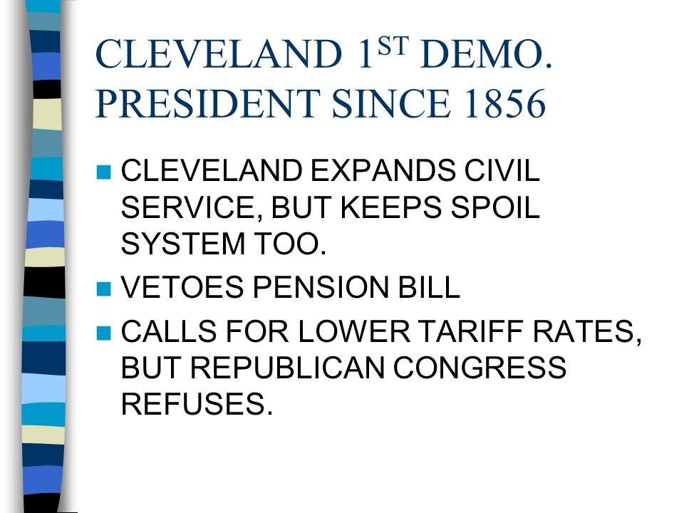 CLEVELAND 1 ST DEMO. PRESIDENT SINCE 1856 CLEVELAND EXPANDS CIVIL SERVICE, BUT KEEPS SPOIL SYSTEM TOO. VETOES PENSION BILL CALLS FOR LOWER TARIFF RATE