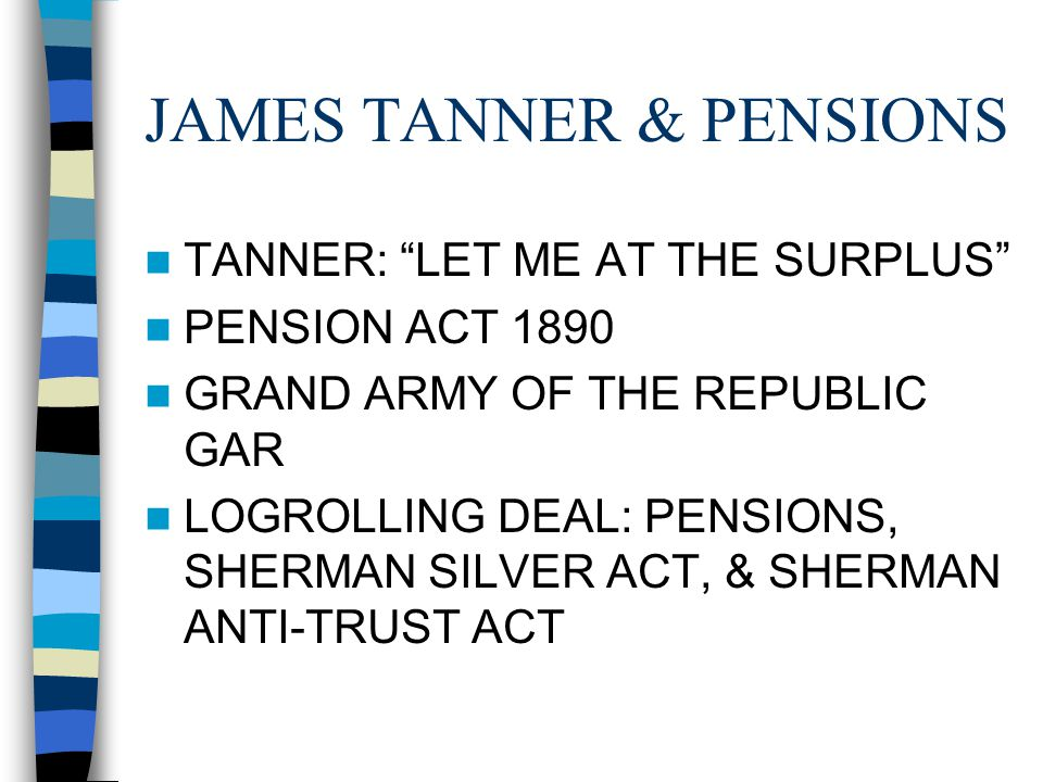 JAMES TANNER & PENSIONS TANNER: LET ME AT THE SURPLUS PENSION ACT 1890 GRAND ARMY OF THE REPUBLIC GAR LOGROLLING DEAL: PENSIONS, SHERMAN SILVER ACT, & SHERMAN ANTI-TRUST ACT