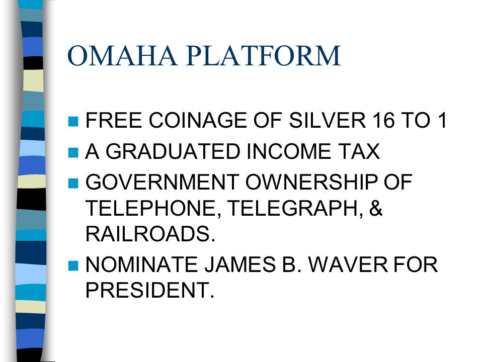 OMAHA PLATFORM FREE COINAGE OF SILVER 16 TO 1 A GRADUATED INCOME TAX GOVERNMENT OWNERSHIP OF TELEPHONE, TELEGRAPH, & RAILROADS. NOMINATE JAMES B. WAVE