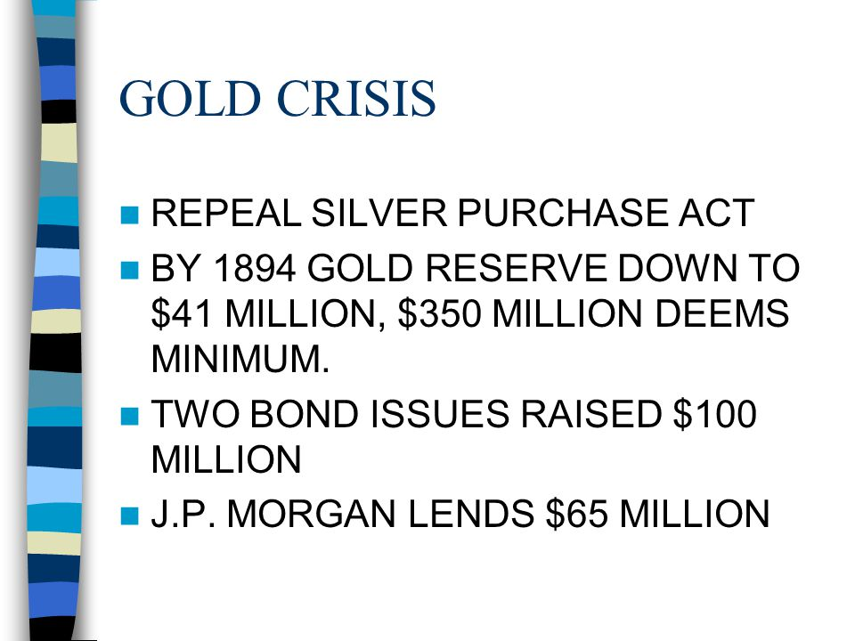 GOLD CRISIS REPEAL SILVER PURCHASE ACT BY 1894 GOLD RESERVE DOWN TO $41 MILLION, $350 MILLION DEEMS MINIMUM. TWO BOND ISSUES RAISED $100 MILLION J.P.